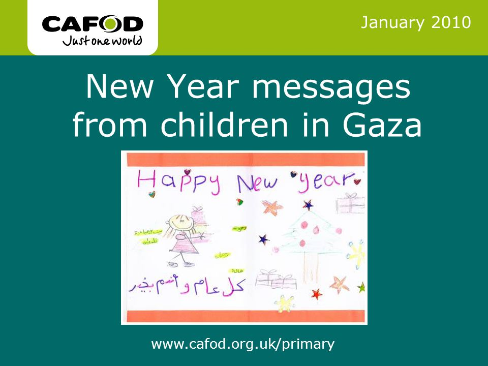 www.cafod.org.uk www.cafod.org.uk/primary New Year messages from children in Gaza January 2010