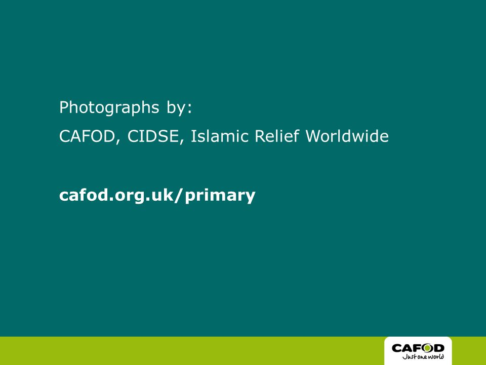 Photographs by: CAFOD, CIDSE, Islamic Relief Worldwide cafod.org.uk/primary