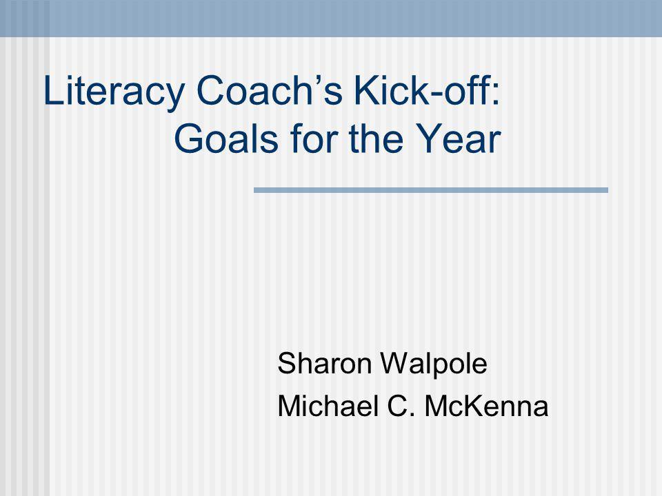 Literacy Coachs Kick-off: Goals for the Year Sharon Walpole Michael C. McKenna