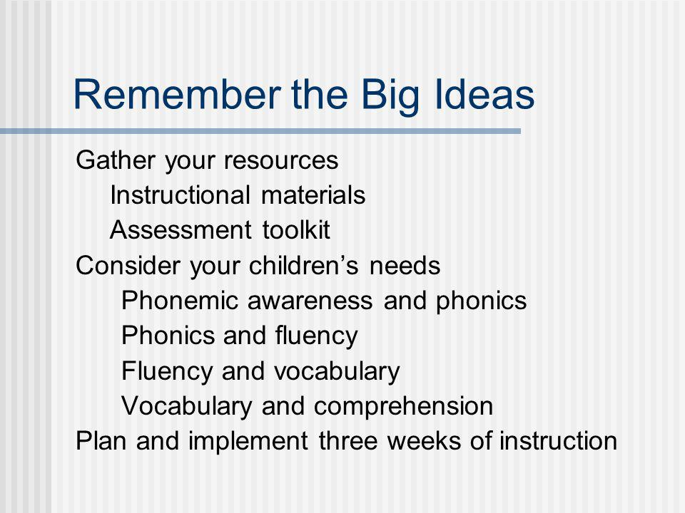 Remember the Big Ideas Gather your resources Instructional materials Assessment toolkit Consider your childrens needs Phonemic awareness and phonics P