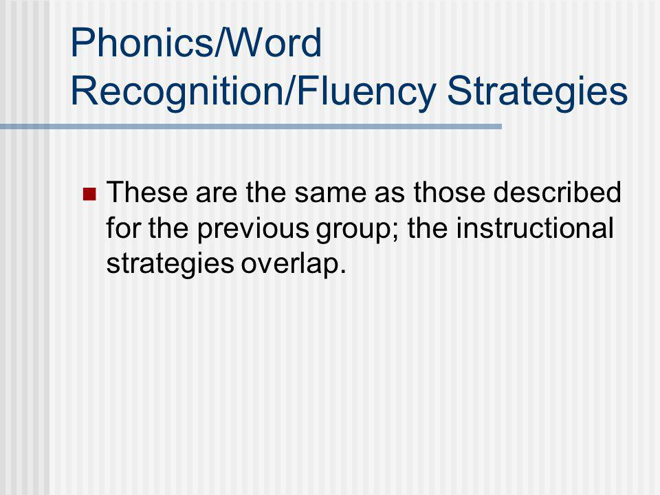 Phonics/Word Recognition/Fluency Strategies These are the same as those described for the previous group; the instructional strategies overlap.
