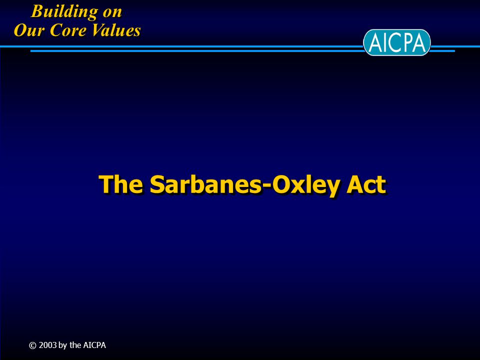 Building on Our Core Values Building on Our Core Values © 2003 by the AICPA The Sarbanes-Oxley Act