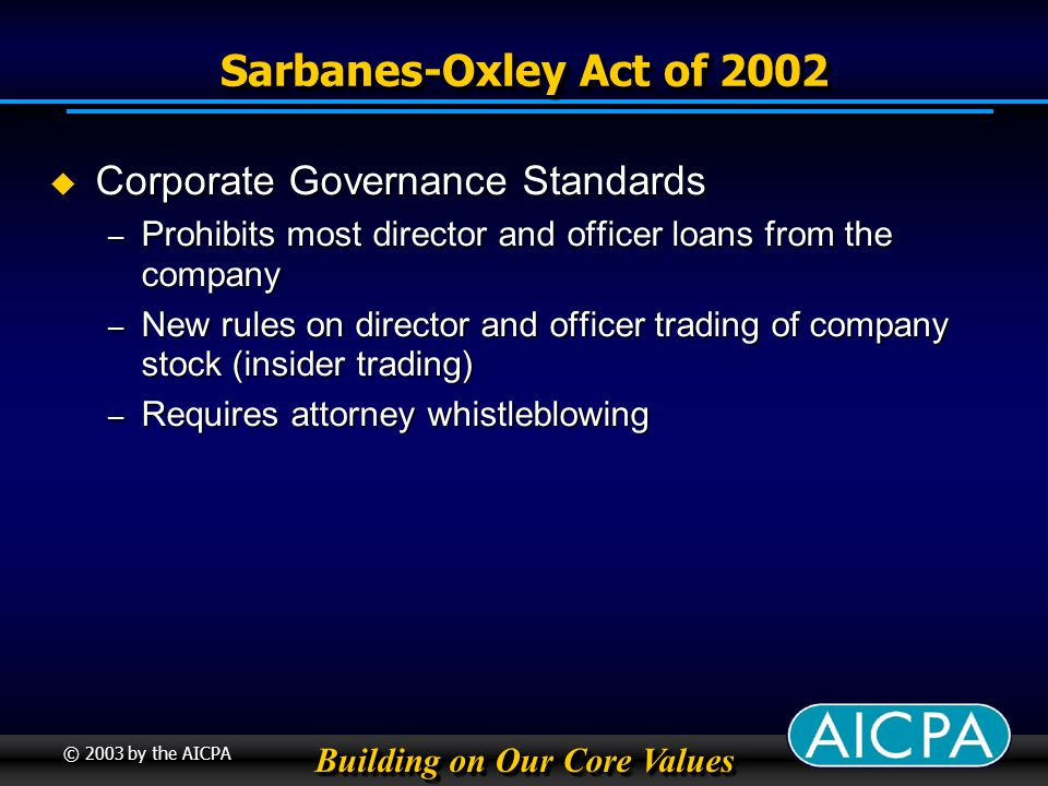 Building on Our Core Values © 2003 by the AICPA Sarbanes-Oxley Act of 2002 Corporate Governance Standards Corporate Governance Standards – Prohibits most director and officer loans from the company – New rules on director and officer trading of company stock (insider trading) – Requires attorney whistleblowing