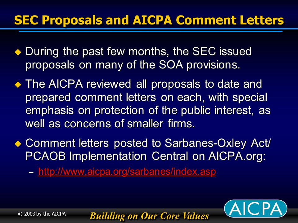 Building on Our Core Values © 2003 by the AICPA SEC Proposals and AICPA Comment Letters During the past few months, the SEC issued proposals on many of the SOA provisions.