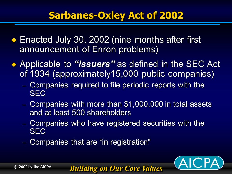 Building on Our Core Values © 2003 by the AICPA Sarbanes-Oxley Act of 2002 Creates the Public Company Accounting Oversight Board or PCAOB, funded by accounting firms and registrants Creates the Public Company Accounting Oversight Board or PCAOB, funded by accounting firms and registrants Revises corporate governance standards Revises corporate governance standards Adds new disclosure requirements Adds new disclosure requirements Creates new federal crimes related to fraud Creates new federal crimes related to fraud Significantly increases criminal penalties for violations of the securities laws Significantly increases criminal penalties for violations of the securities laws