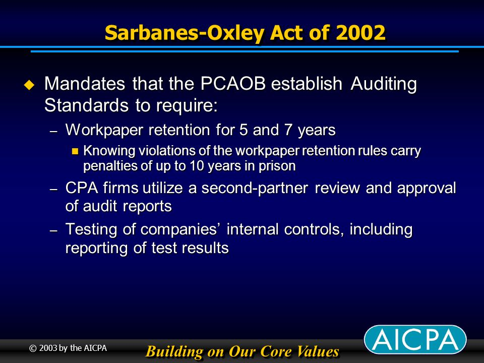 Building on Our Core Values © 2003 by the AICPA Sarbanes-Oxley Act of 2002 Sarbanes-Oxley Act of 2002 Mandates that the PCAOB establish Auditing Standards to require: Mandates that the PCAOB establish Auditing Standards to require: – Workpaper retention for 5 and 7 years Knowing violations of the workpaper retention rules carry penalties of up to 10 years in prison Knowing violations of the workpaper retention rules carry penalties of up to 10 years in prison – CPA firms utilize a second-partner review and approval of audit reports – Testing of companies internal controls, including reporting of test results
