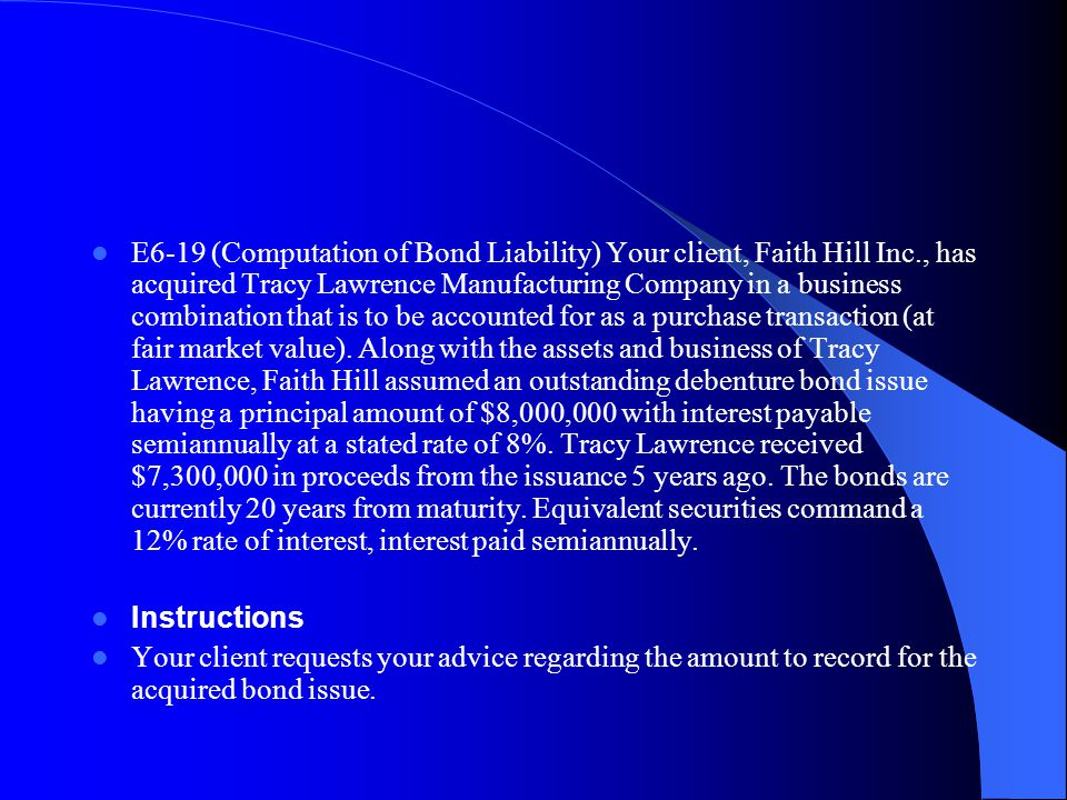 E6 19 (Computation of Bond Liability) Your client, Faith Hill Inc., has acquired Tracy Lawrence Manufacturing Company in a business combination that i