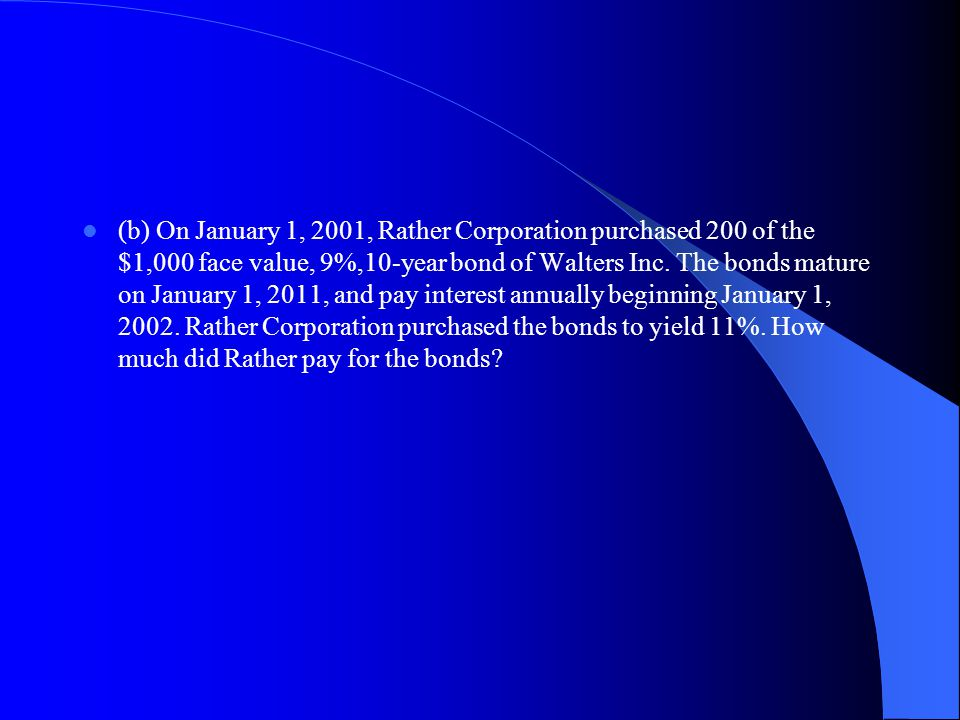 (b) On January 1, 2001, Rather Corporation purchased 200 of the $1,000 face value, 9%,10 year bond of Walters Inc. The bonds mature on January 1, 2011