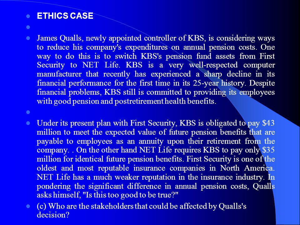 ETHICS CASE James Qualls, newly appointed controller of KBS, is considering ways to reduce his company's expenditures on annual pension costs. One way