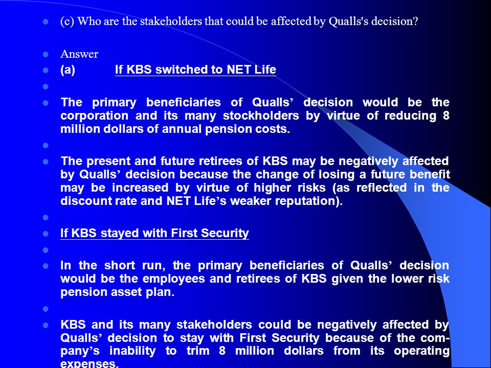 (c) Who are the stakeholders that could be affected by Qualls's decision? Answer (a) If KBS switched to NET Life The primary beneficiaries of Qualls d