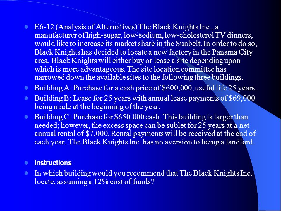 E6 12 (Analysis of Alternatives) The Black Knights Inc., a manufacturer of high sugar, low sodium,low cholesterol TV dinners, would like to increase i
