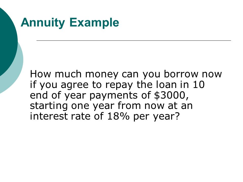Annuity Example How much money can you borrow now if you agree to repay the loan in 10 end of year payments of $3000, starting one year from now at an interest rate of 18% per year?