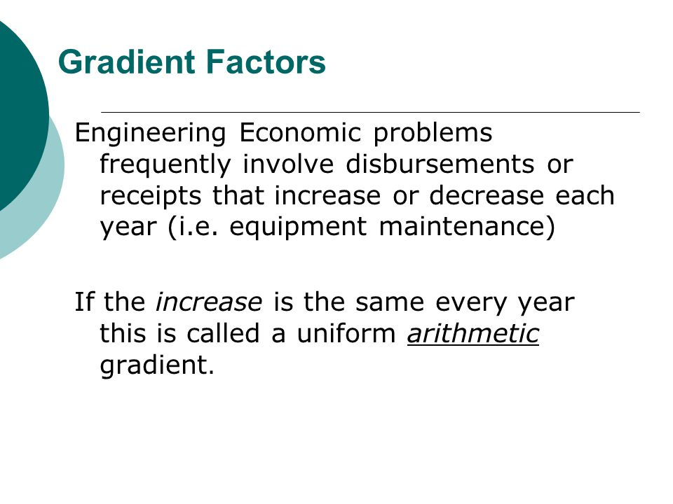 Gradient Factors Engineering Economic problems frequently involve disbursements or receipts that increase or decrease each year (i.e.