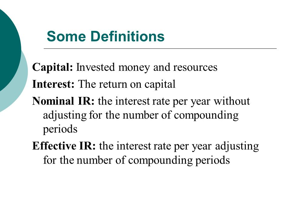 Some Definitions Capital: Invested money and resources Interest: The return on capital Nominal IR: the interest rate per year without adjusting for the number of compounding periods Effective IR: the interest rate per year adjusting for the number of compounding periods