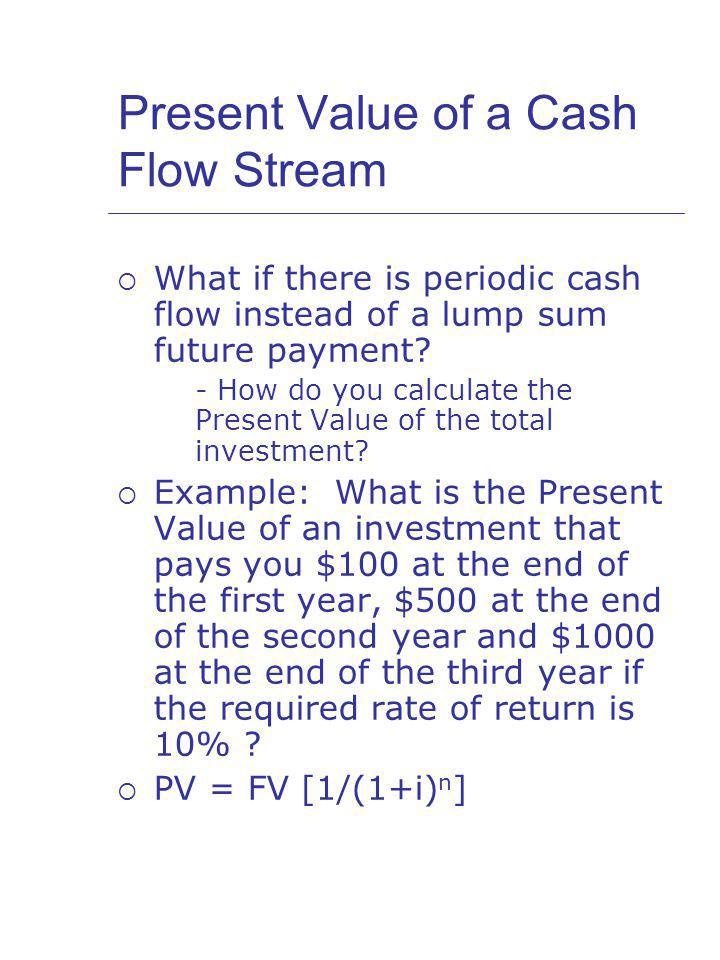 Present Value of a Cash Flow Stream What if there is periodic cash flow instead of a lump sum future payment.