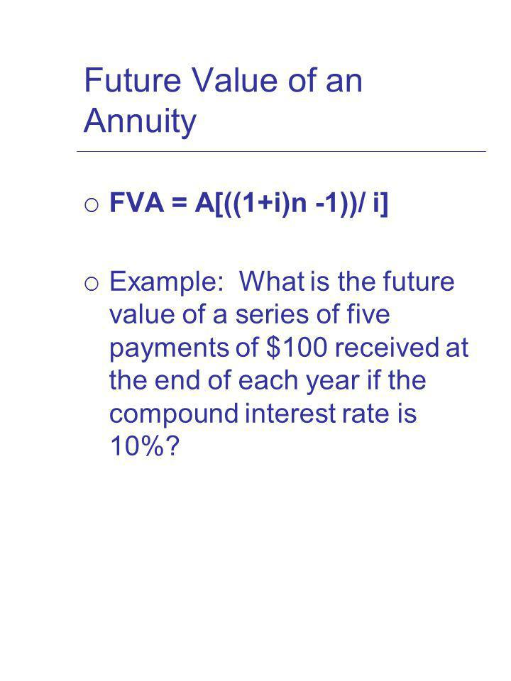 Future Value of an Annuity FVA = A[((1+i)n -1))/ i] Example: What is the future value of a series of five payments of $100 received at the end of each year if the compound interest rate is 10%?