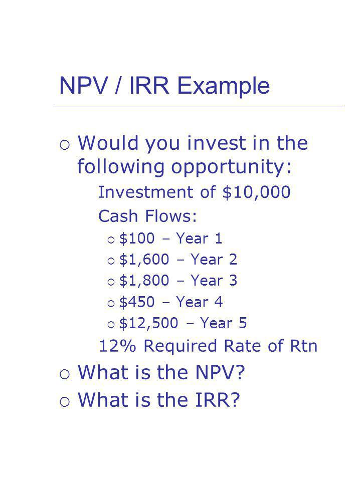 NPV / IRR Example Would you invest in the following opportunity: Investment of $10,000 Cash Flows: $100 – Year 1 $1,600 – Year 2 $1,800 – Year 3 $450 – Year 4 $12,500 – Year 5 12% Required Rate of Rtn What is the NPV.