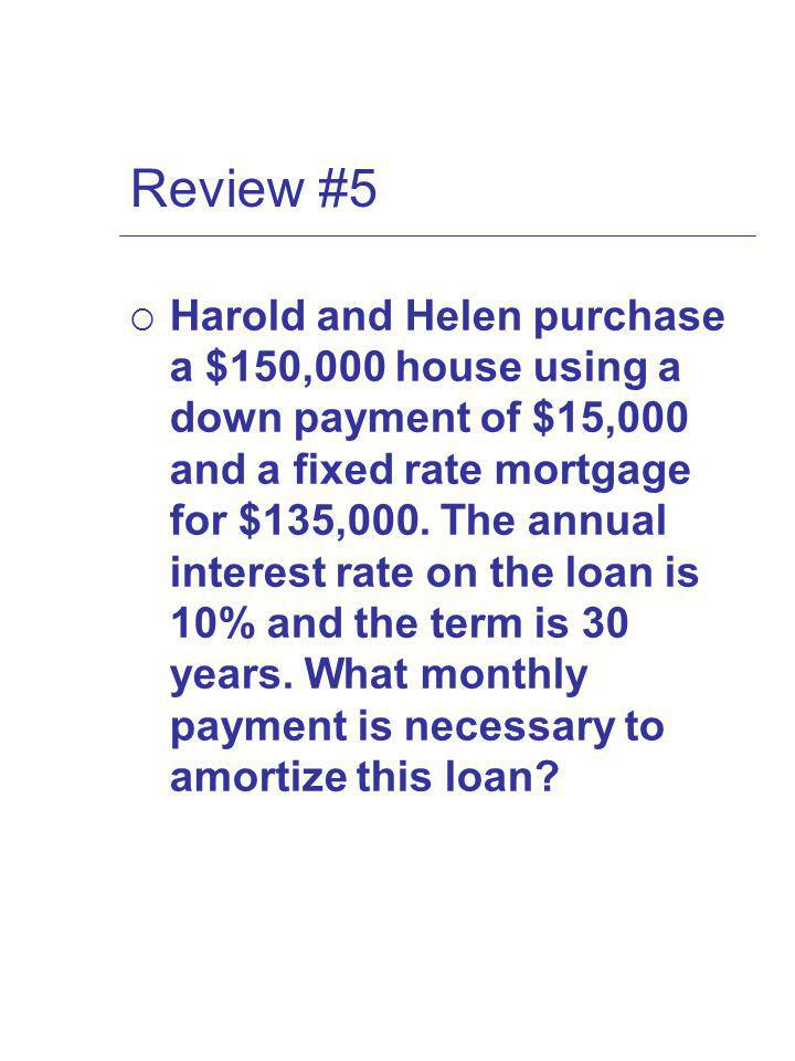 Review #5 Harold and Helen purchase a $150,000 house using a down payment of $15,000 and a fixed rate mortgage for $135,000.