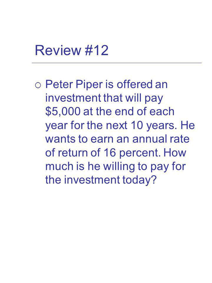 Review #12 Peter Piper is offered an investment that will pay $5,000 at the end of each year for the next 10 years.