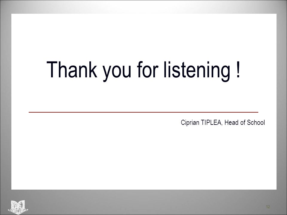 12 Thank you for listening ! Ciprian TIPLEA, Head of School