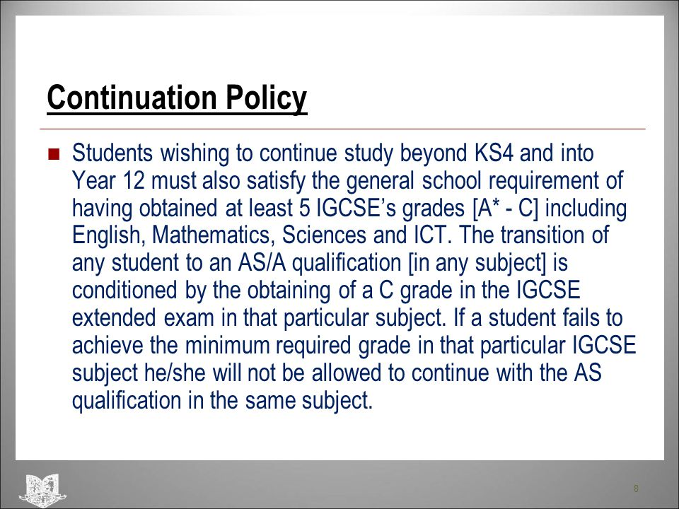 8 Continuation Policy Students wishing to continue study beyond KS4 and into Year 12 must also satisfy the general school requirement of having obtain