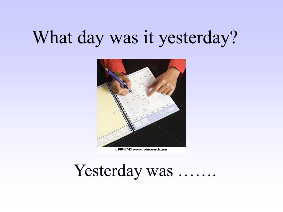 Yesterday was ……. What day was it yesterday?