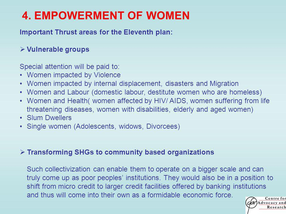 4. EMPOWERMENT OF WOMEN Important Thrust areas for the Eleventh plan: Vulnerable groups Special attention will be paid to: Women impacted by Violence