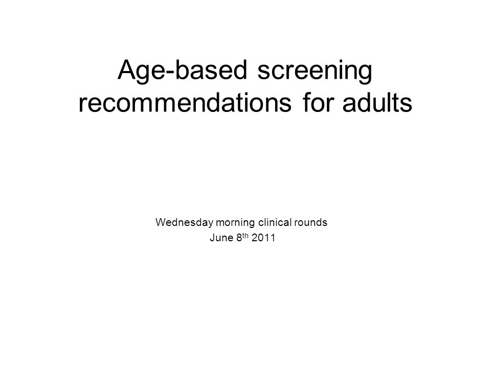 Age-based screening recommendations for adults Wednesday morning clinical rounds June 8 th 2011