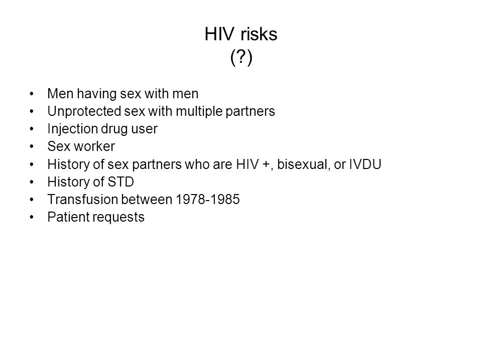 HIV risks (?) Men having sex with men Unprotected sex with multiple partners Injection drug user Sex worker History of sex partners who are HIV +, bis