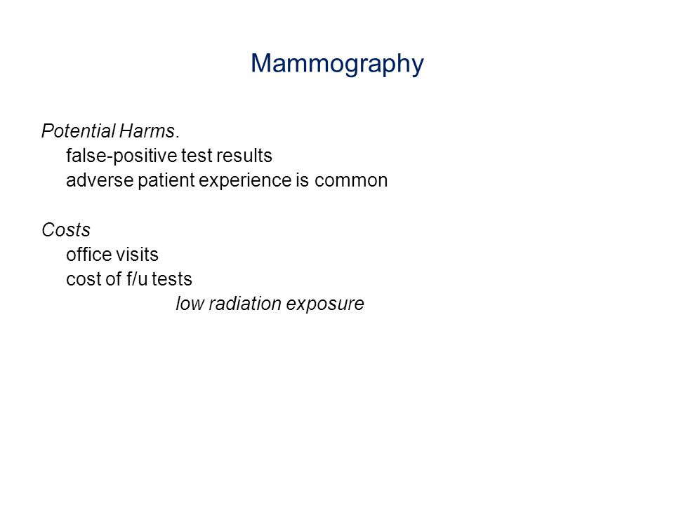 Mammography Potential Harms. false-positive test results adverse patient experience is common Costs office visits cost of f/u tests low radiation expo