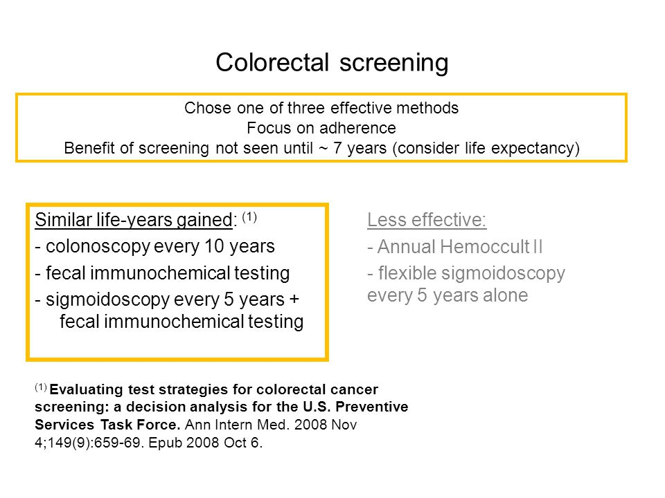Colorectal screening Similar life-years gained: (1) - colonoscopy every 10 years - fecal immunochemical testing - sigmoidoscopy every 5 years + fecal
