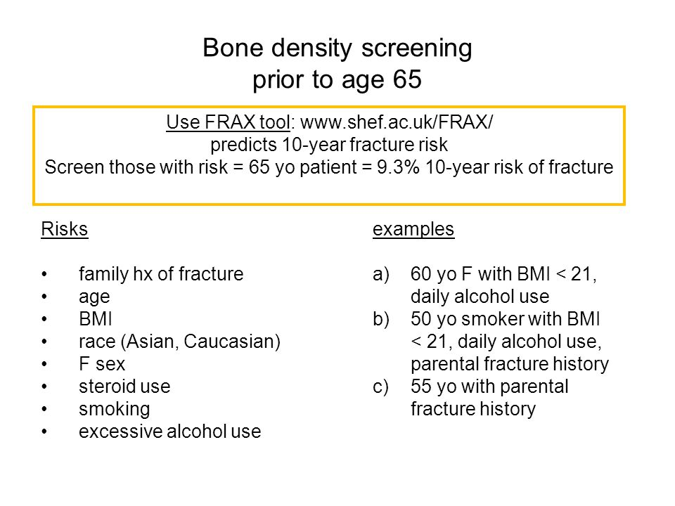 Bone density screening prior to age 65 Risks family hx of fracture age BMI race (Asian, Caucasian) F sex steroid use smoking excessive alcohol use Use