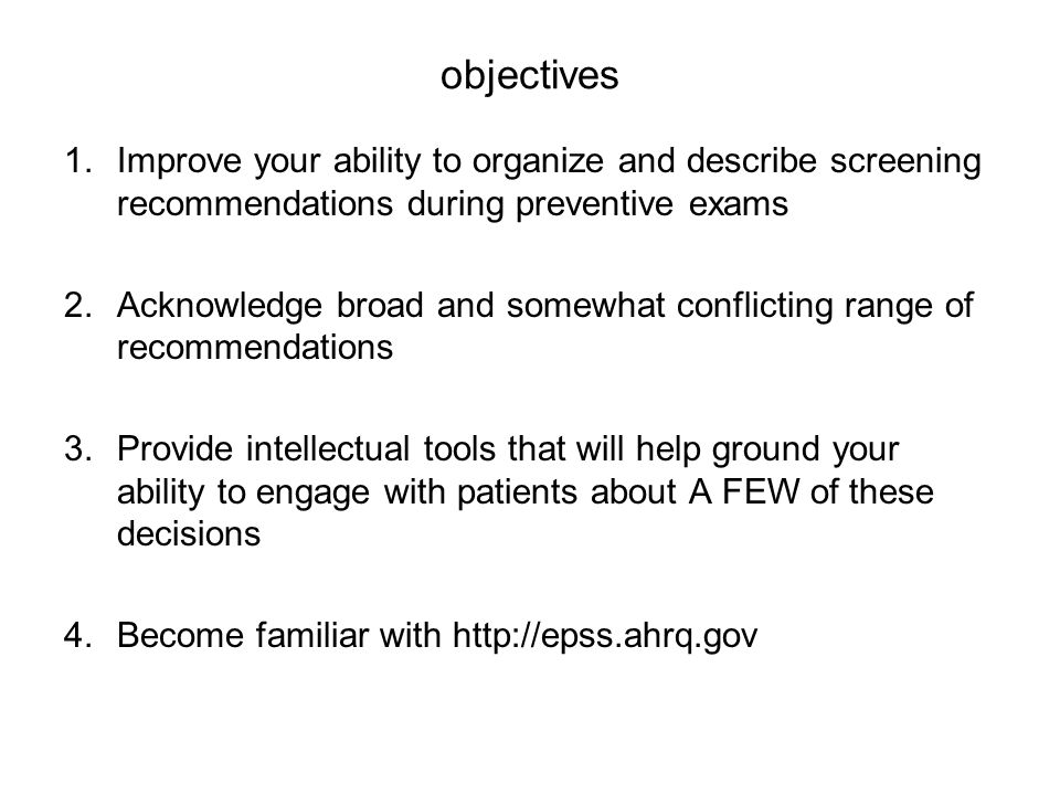 objectives 1.Improve your ability to organize and describe screening recommendations during preventive exams 2.Acknowledge broad and somewhat conflict