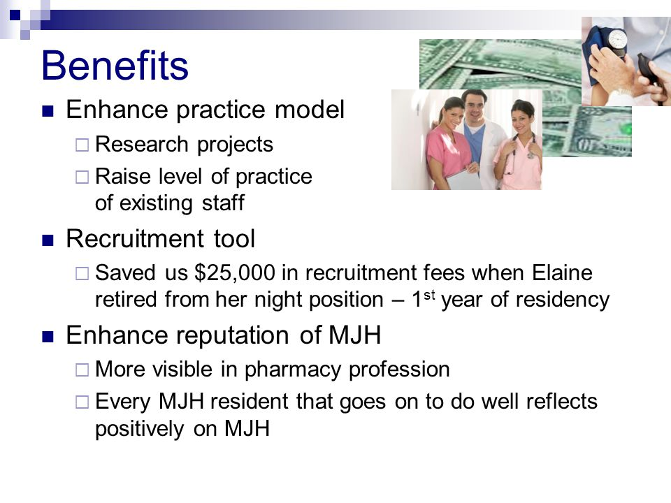 Benefits Enhance practice model Research projects Raise level of practice of existing staff Recruitment tool Saved us $25,000 in recruitment fees when Elaine retired from her night position – 1 st year of residency Enhance reputation of MJH More visible in pharmacy profession Every MJH resident that goes on to do well reflects positively on MJH