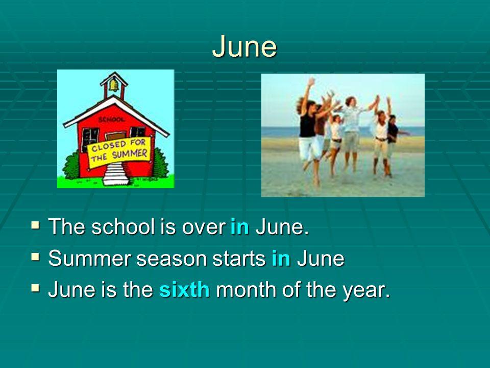 June The school is over in June. The school is over in June. Summer season starts in June Summer season starts in June June is the sixth month of the