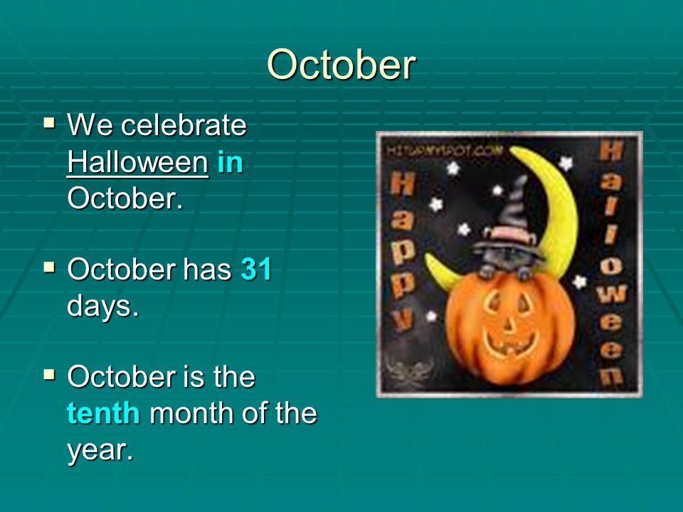 October We celebrate Halloween in October. We celebrate Halloween in October. October has 31 days. October has 31 days. October is the tenth month of