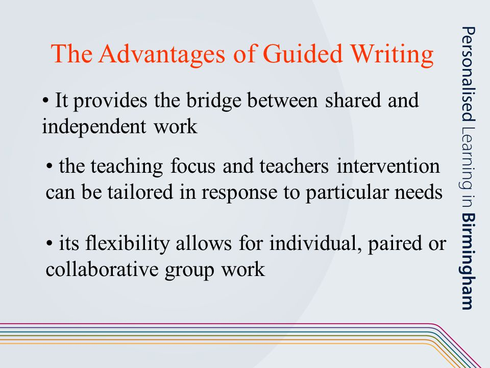 The Advantages of Guided Writing It provides the bridge between shared and independent work the teaching focus and teachers intervention can be tailor