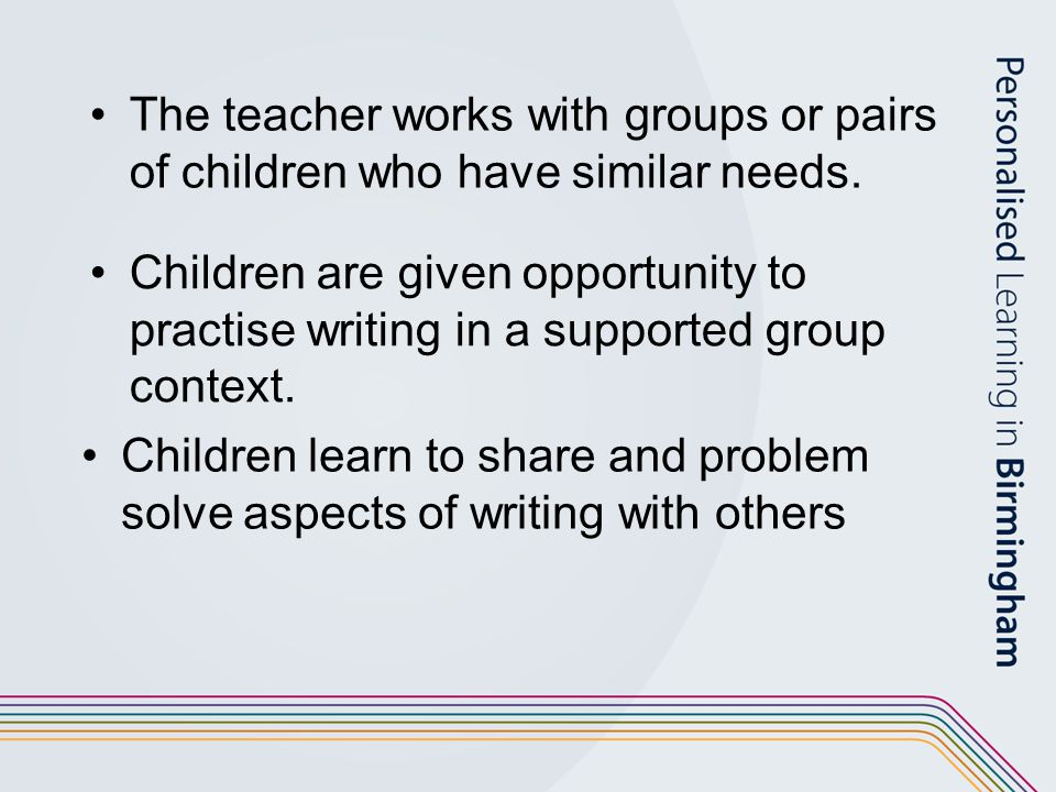 The teacher works with groups or pairs of children who have similar needs. Children are given opportunity to practise writing in a supported group con