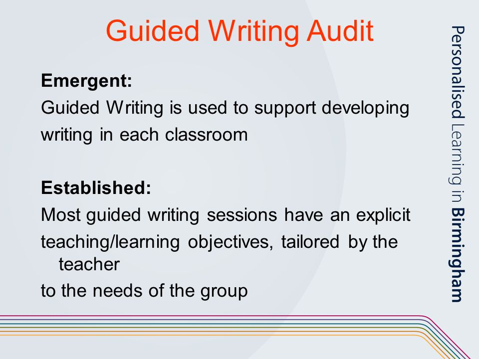 Guided Writing Audit Emergent: Guided Writing is used to support developing writing in each classroom Established: Most guided writing sessions have a