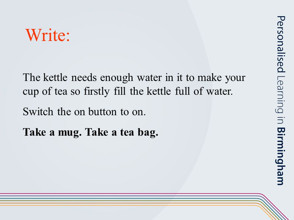 Write: The kettle needs enough water in it to make your cup of tea so firstly fill the kettle full of water. Switch the on button to on. Take a mug. T