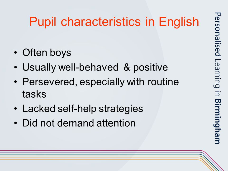 Pupil characteristics in English Often boys Usually well-behaved & positive Persevered, especially with routine tasks Lacked self-help strategies Did