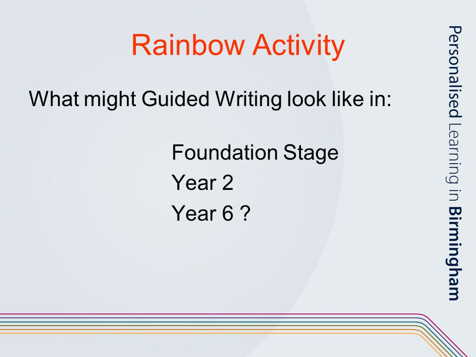 Rainbow Activity What might Guided Writing look like in: Foundation Stage Year 2 Year 6 ?