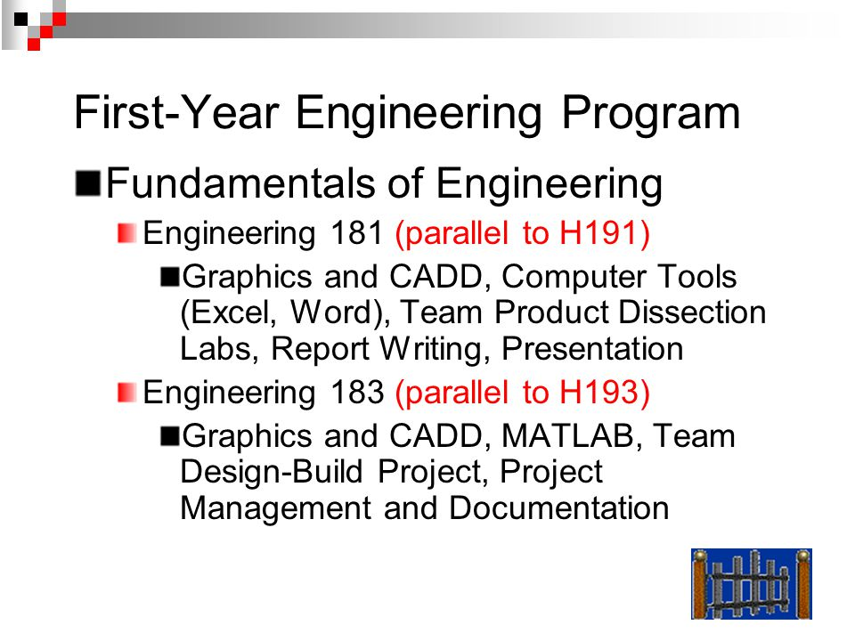 First-Year Engineering Program Fundamentals of Engineering Engineering 181 (parallel to H191) Graphics and CADD, Computer Tools (Excel, Word), Team Pr