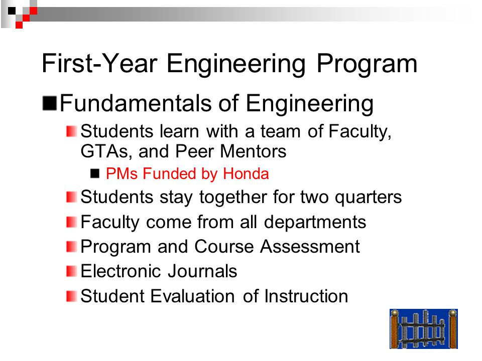 First-Year Engineering Program Fundamentals of Engineering Students learn with a team of Faculty, GTAs, and Peer Mentors PMs Funded by Honda Students stay together for two quarters Faculty come from all departments Program and Course Assessment Electronic Journals Student Evaluation of Instruction