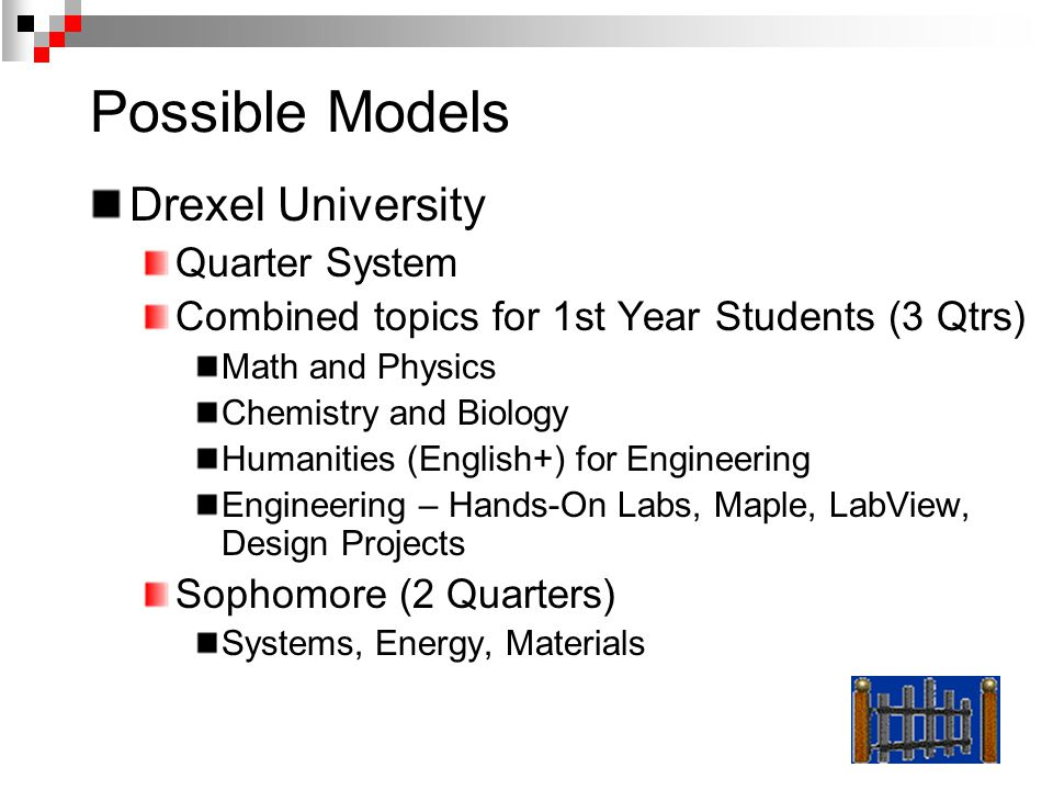 Possible Models Drexel University Quarter System Combined topics for 1st Year Students (3 Qtrs) Math and Physics Chemistry and Biology Humanities (English+) for Engineering Engineering – Hands-On Labs, Maple, LabView, Design Projects Sophomore (2 Quarters) Systems, Energy, Materials