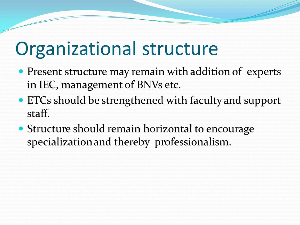 Organizational structure Present structure may remain with addition of experts in IEC, management of BNVs etc. ETCs should be strengthened with facult