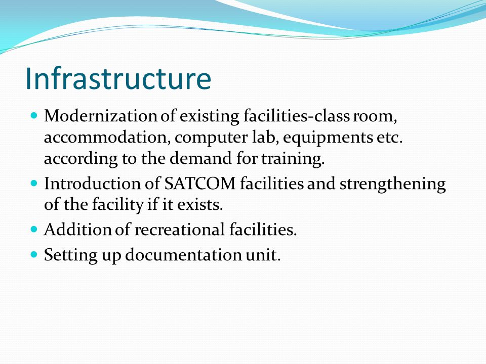 Infrastructure Modernization of existing facilities-class room, accommodation, computer lab, equipments etc. according to the demand for training. Int