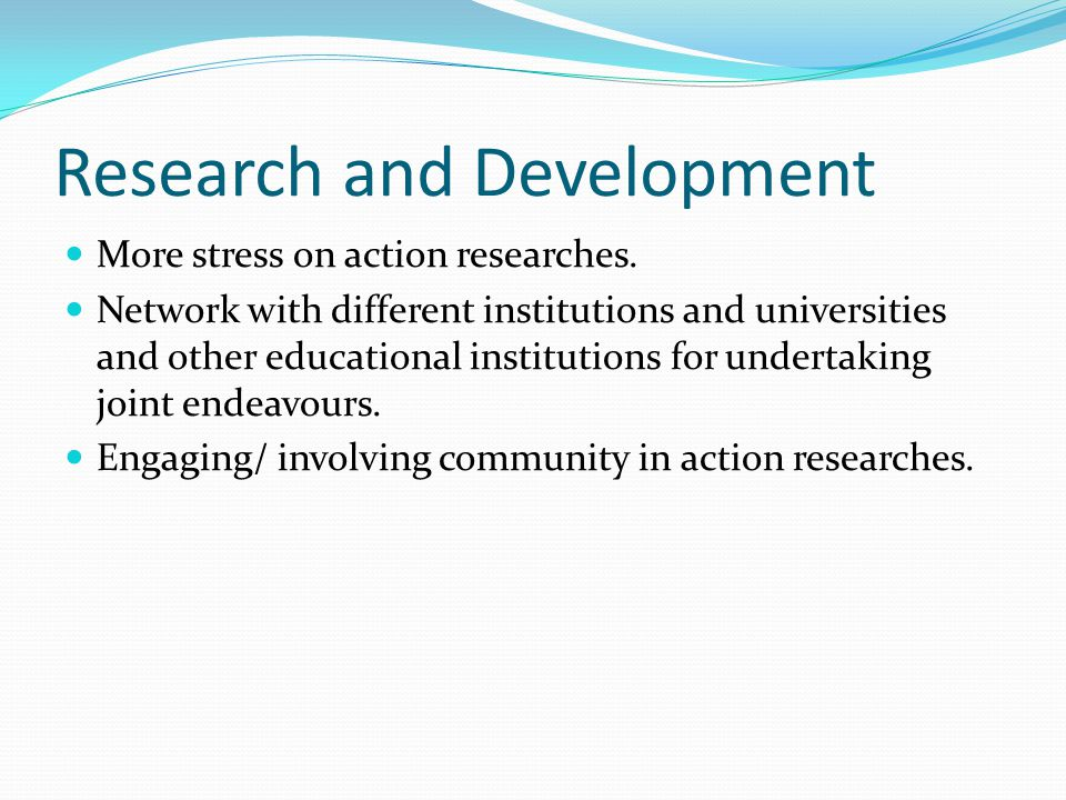 Research and Development More stress on action researches. Network with different institutions and universities and other educational institutions for