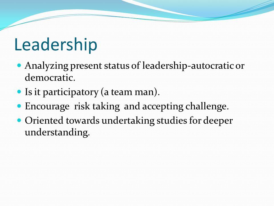 Leadership Analyzing present status of leadership-autocratic or democratic.