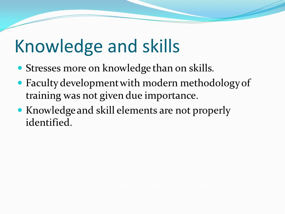 Knowledge and skills Stresses more on knowledge than on skills.